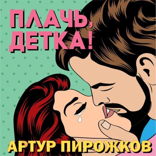 Артур Пирожков - Плачь, детка!  (2013)
