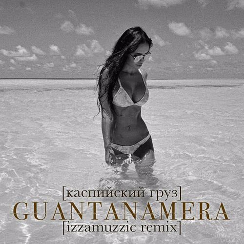 Каспийский Груз - Guantanamera (Izzamuzzic Remix)  (2016)